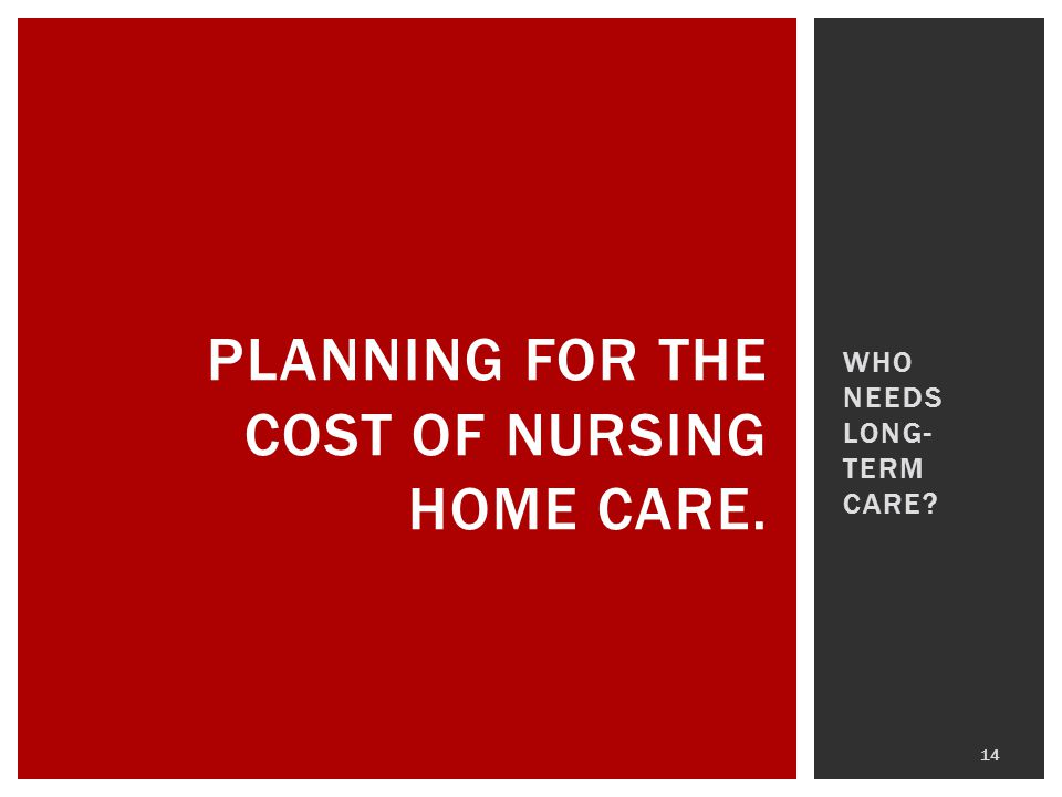 WHO NEEDS LONG- TERM CARE? 14 PLANNING FOR THE COST OF NURSING HOME CARE.