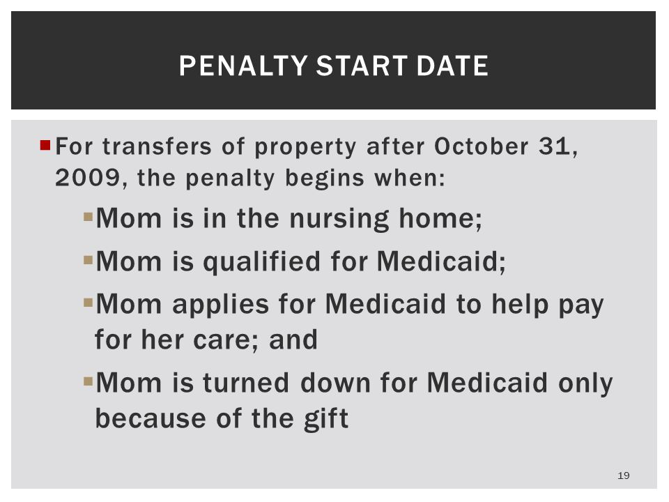 PENALTY START DATE  For transfers of property after October 31, 2009, the penalty begins when:  Mom is in the nursing home;  Mom is qualified for Medicaid;  Mom applies for Medicaid to help pay for her care; and  Mom is turned down for Medicaid only because of the gift 19