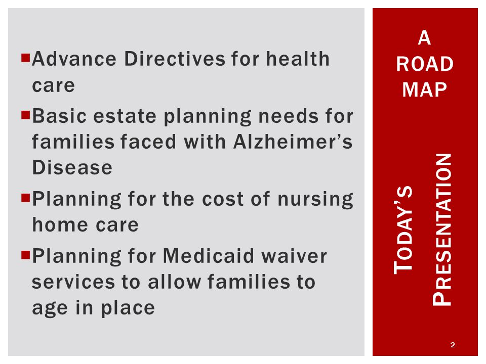  Advance Directives for health care  Basic estate planning needs for families faced with Alzheimer's Disease  Planning for the cost of nursing home care  Planning for Medicaid waiver services to allow families to age in place T ODAY ' S P RESENTATION 2 A ROAD MAP