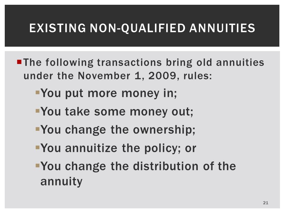  The following transactions bring old annuities under the November 1, 2009, rules:  You put more money in;  You take some money out;  You change the ownership;  You annuitize the policy; or  You change the distribution of the annuity EXISTING NON-QUALIFIED ANNUITIES 21