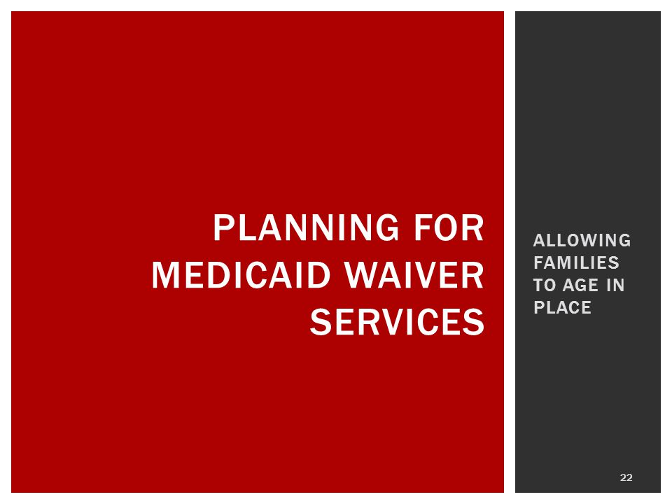 ALLOWING FAMILIES TO AGE IN PLACE 22 PLANNING FOR MEDICAID WAIVER SERVICES