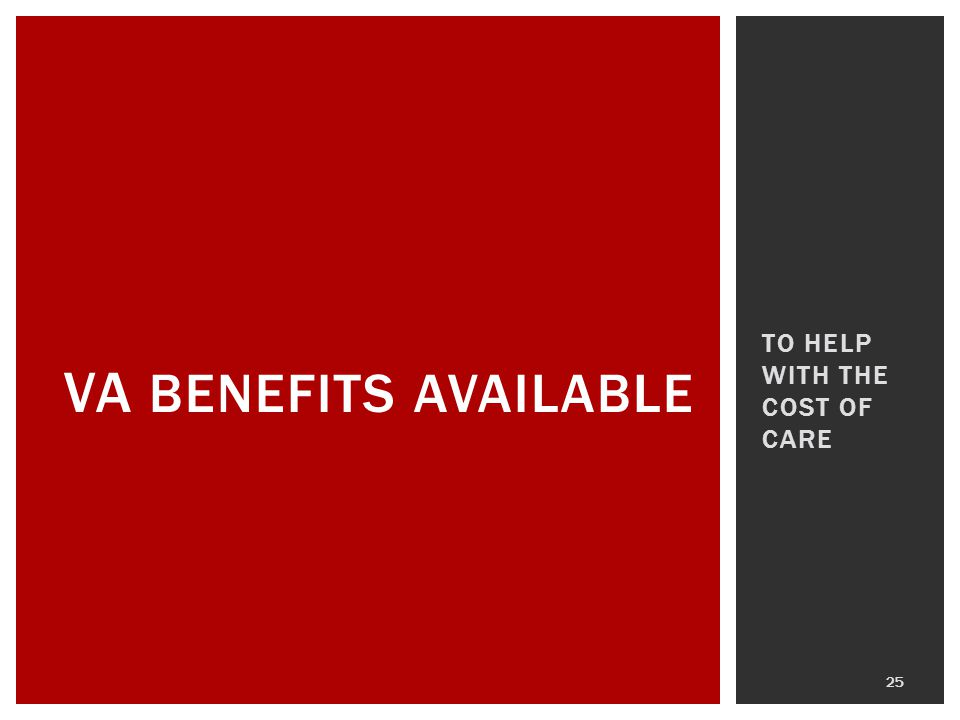 TO HELP WITH THE COST OF CARE 25 VA BENEFITS AVAILABLE