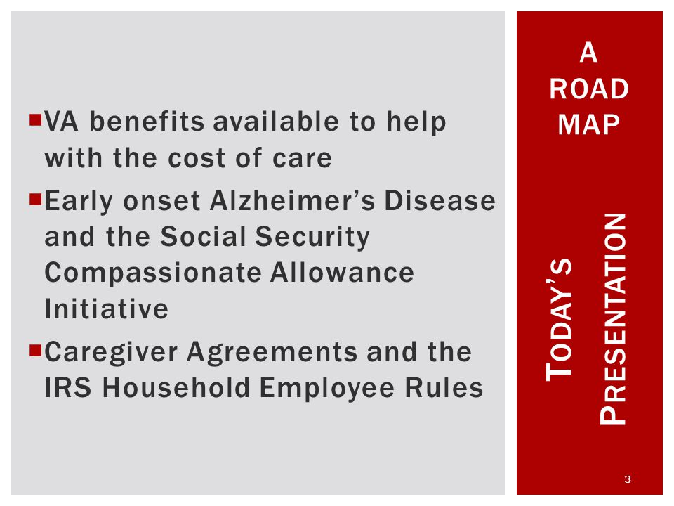 VA benefits available to help with the cost of care  Early onset Alzheimer's Disease and the Social Security Compassionate Allowance Initiative  Caregiver Agreements and the IRS Household Employee Rules T ODAY ' S P RESENTATION 3 A ROAD MAP