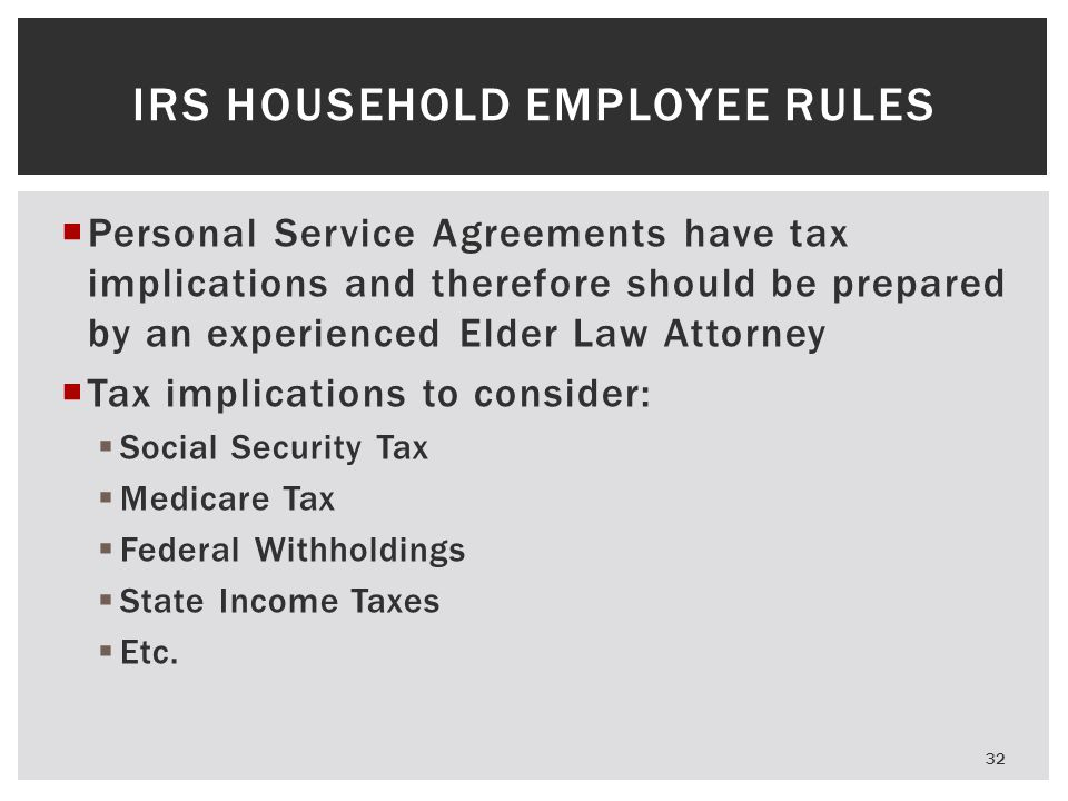  Personal Service Agreements have tax implications and therefore should be prepared by an experienced Elder Law Attorney  Tax implications to consider:  Social Security Tax  Medicare Tax  Federal Withholdings  State Income Taxes  Etc.
