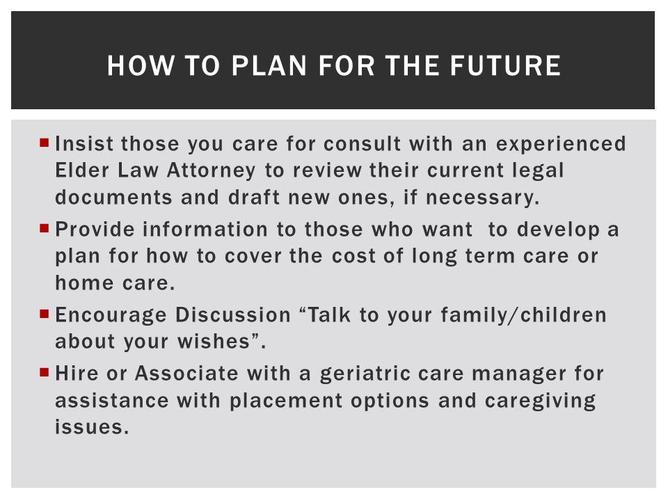  Insist those you care for consult with an experienced Elder Law Attorney to review their current legal documents and draft new ones, if necessary.
