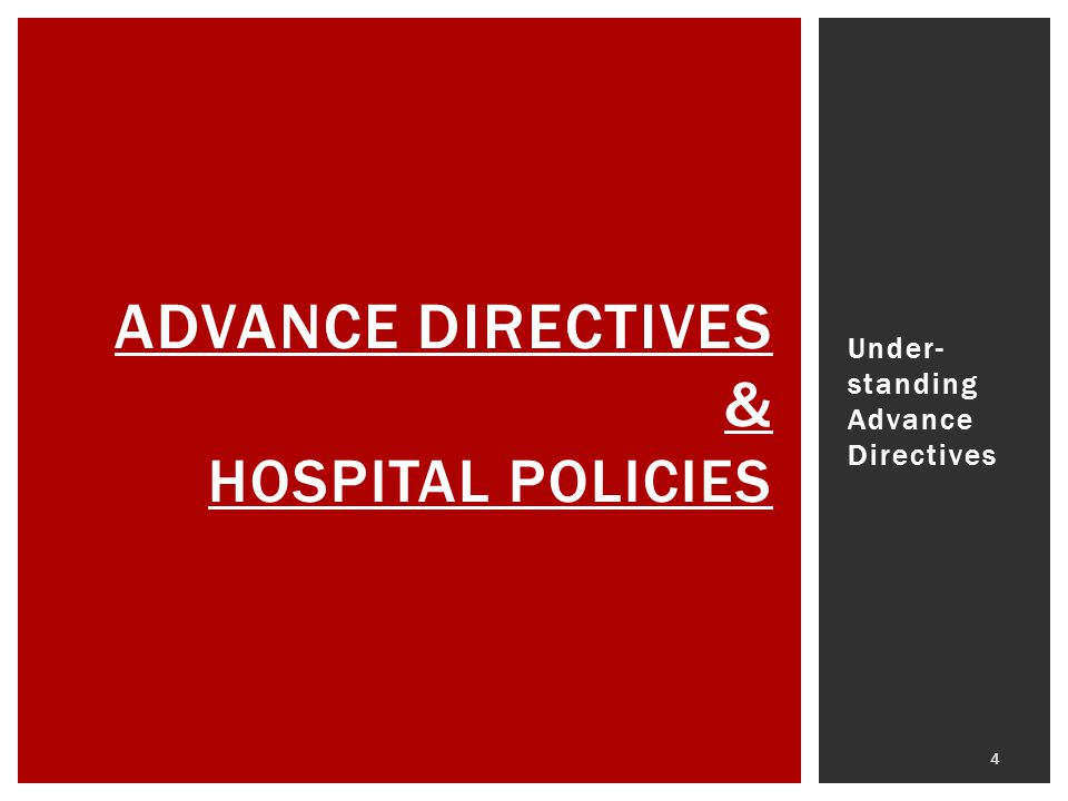 Under- standing Advance Directives 4 ADVANCE DIRECTIVES & HOSPITAL POLICIES
