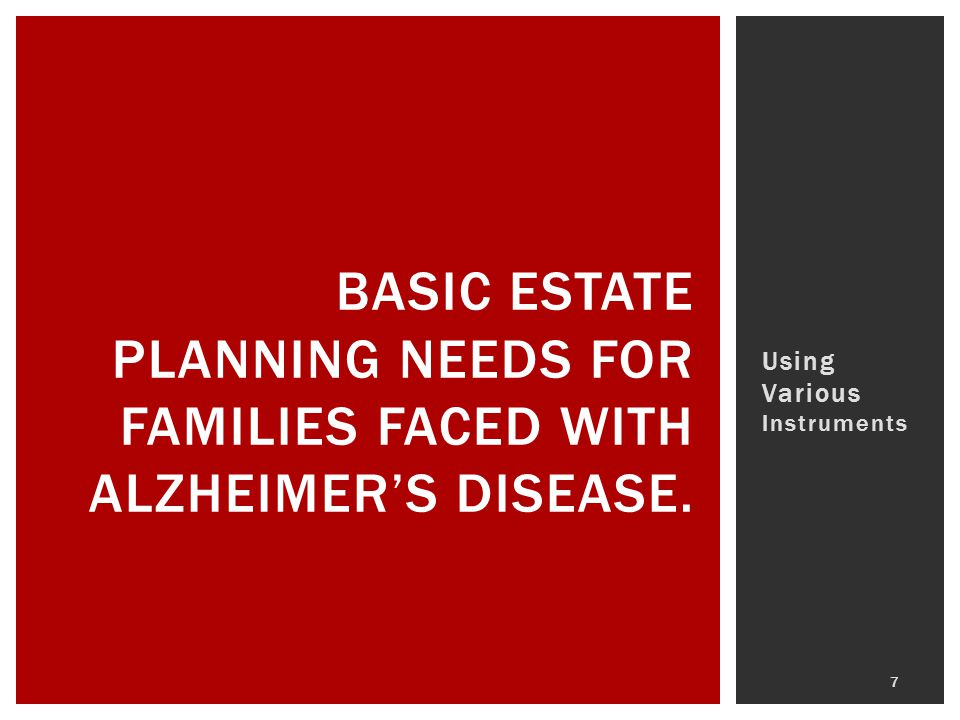 Using Various Instruments BASIC ESTATE PLANNING NEEDS FOR FAMILIES FACED WITH ALZHEIMER'S DISEASE. 7