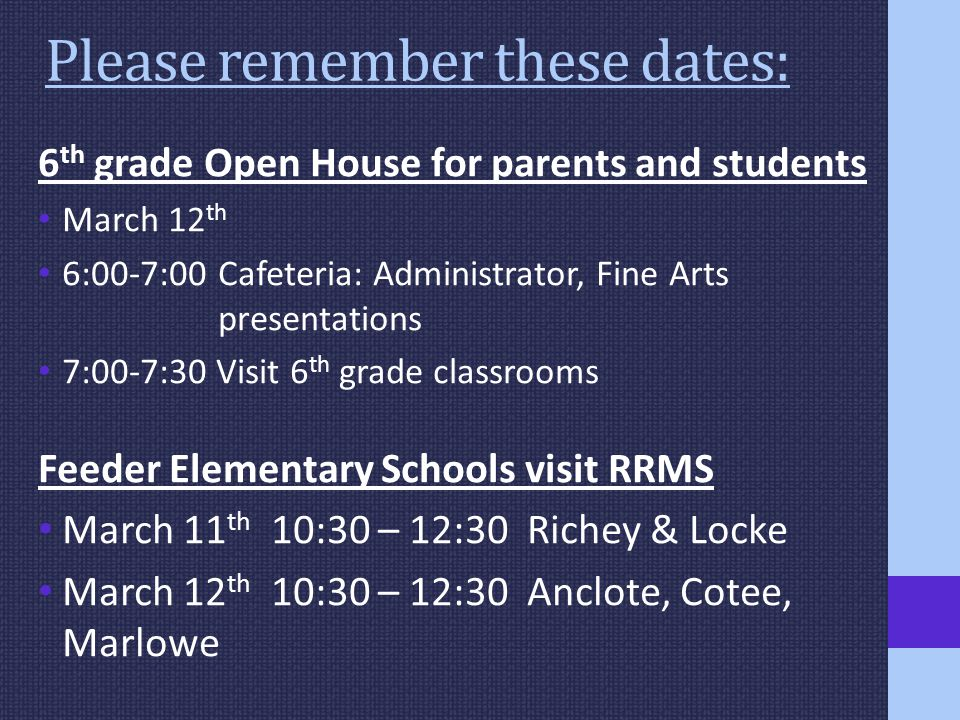 Please remember these dates: 6 th grade Open House for parents and students March 12 th 6:00-7:00 Cafeteria: Administrator, Fine Arts presentations 7:00-7:30 Visit 6 th grade classrooms Feeder Elementary Schools visit RRMS March 11 th 10:30 – 12:30 Richey & Locke March 12 th 10:30 – 12:30 Anclote, Cotee, Marlowe