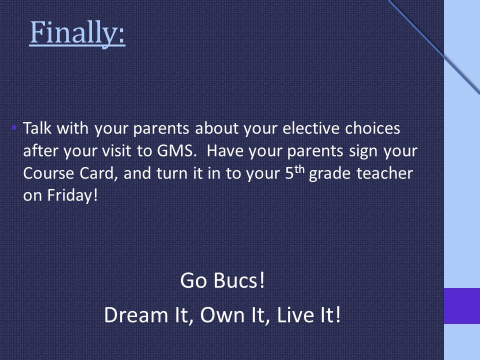 Finally: Talk with your parents about your elective choices after your visit to GMS.