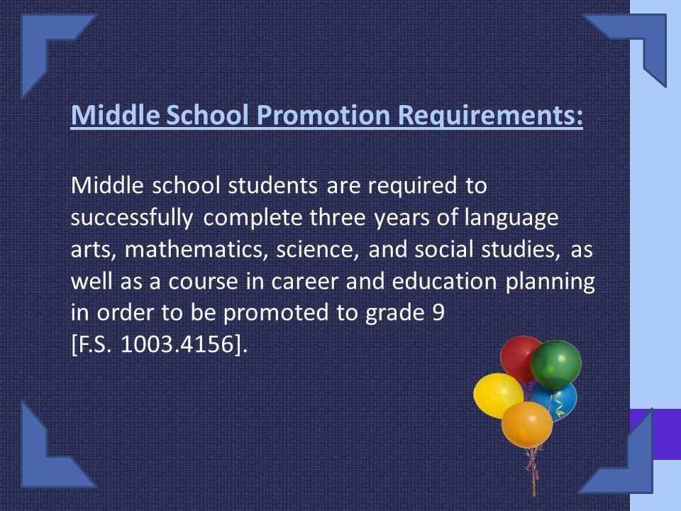 Middle School Promotion Requirements: Middle school students are required to successfully complete three years of language arts, mathematics, science, and social studies, as well as a course in career and education planning in order to be promoted to grade 9 [F.S.