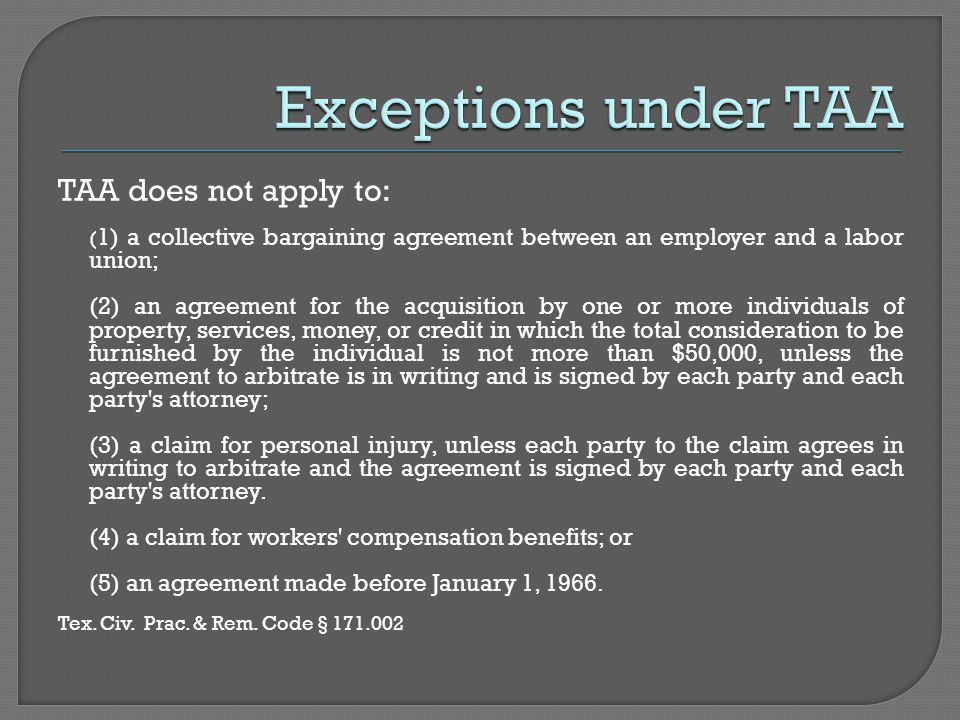 TAA does not apply to: ( 1) a collective bargaining agreement between an employer and a labor union; (2) an agreement for the acquisition by one or more individuals of property, services, money, or credit in which the total consideration to be furnished by the individual is not more than $50,000, unless the agreement to arbitrate is in writing and is signed by each party and each party s attorney; (3) a claim for personal injury, unless each party to the claim agrees in writing to arbitrate and the agreement is signed by each party and each party s attorney.