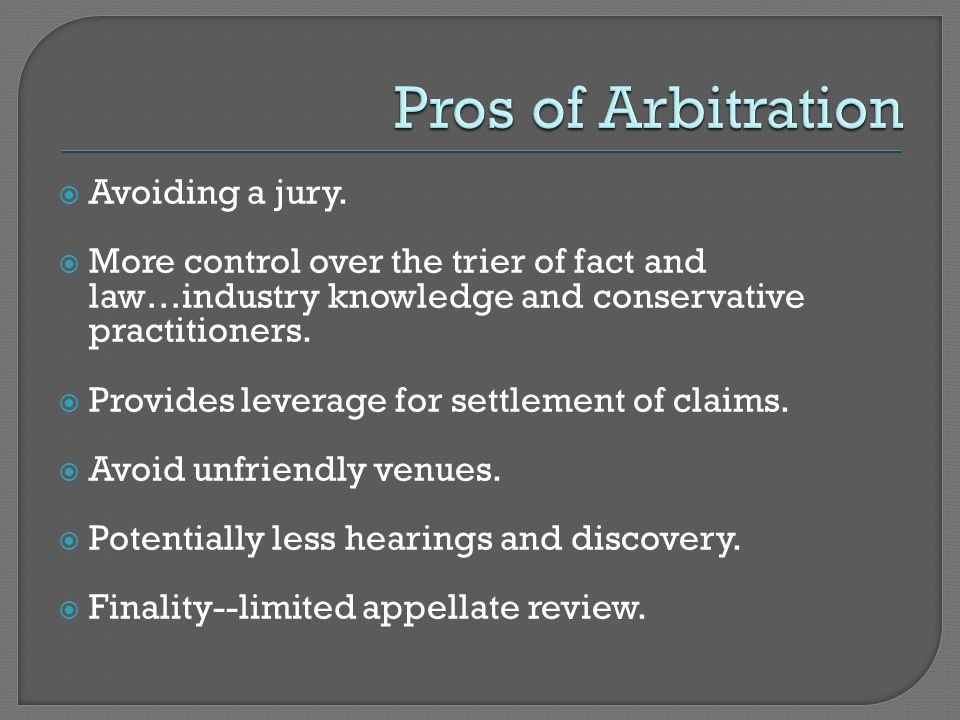  Avoiding a jury.  More control over the trier of fact and law…industry knowledge and conservative practitioners.  Provides leverage for settlement