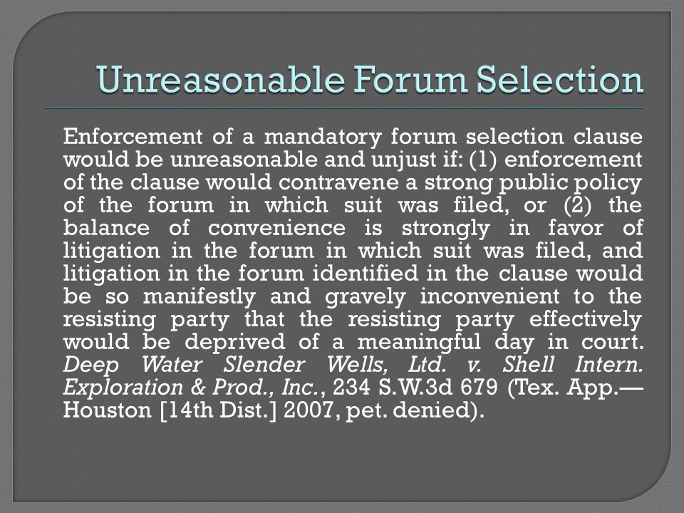 Enforcement of a mandatory forum selection clause would be unreasonable and unjust if: (1) enforcement of the clause would contravene a strong public policy of the forum in which suit was filed, or (2) the balance of convenience is strongly in favor of litigation in the forum in which suit was filed, and litigation in the forum identified in the clause would be so manifestly and gravely inconvenient to the resisting party that the resisting party effectively would be deprived of a meaningful day in court.