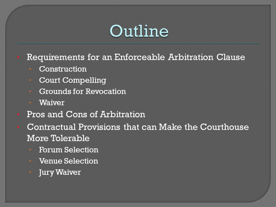 Such considerations should include whether a jury waiver, forum selection and/or venue selection clause may accomplish the same or similar goals of arbitration without the downside of agreeing to arbitrate.
