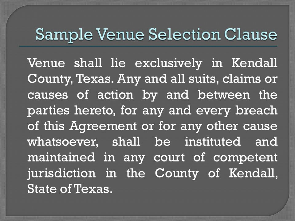 Venue shall lie exclusively in Kendall County, Texas. Any and all suits, claims or causes of action by and between the parties hereto, for any and eve