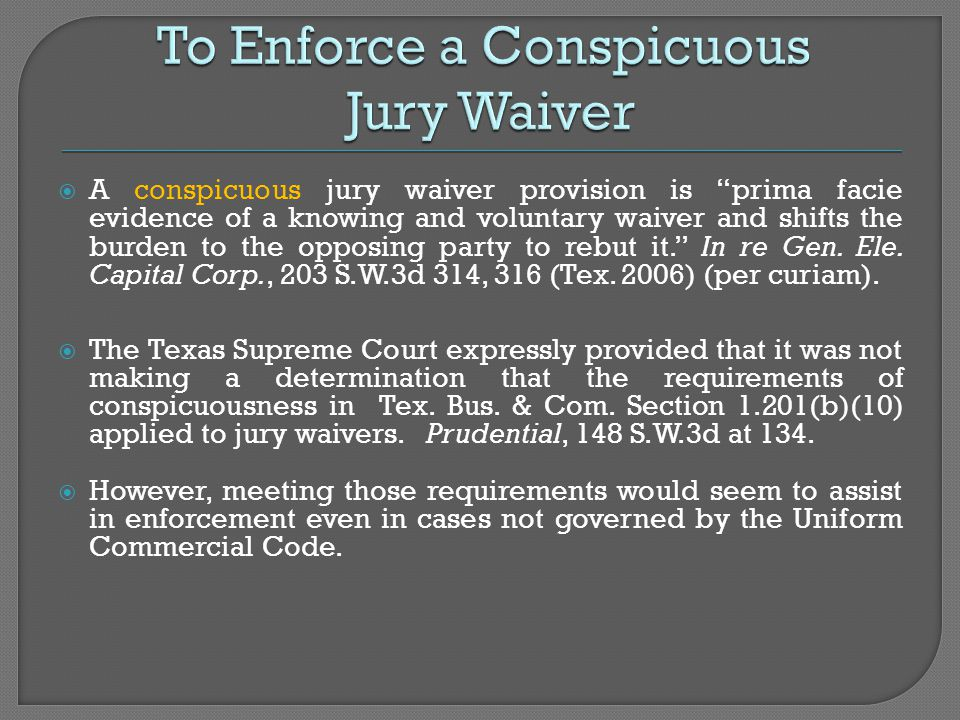  A conspicuous jury waiver provision is prima facie evidence of a knowing and voluntary waiver and shifts the burden to the opposing party to rebut it. In re Gen.