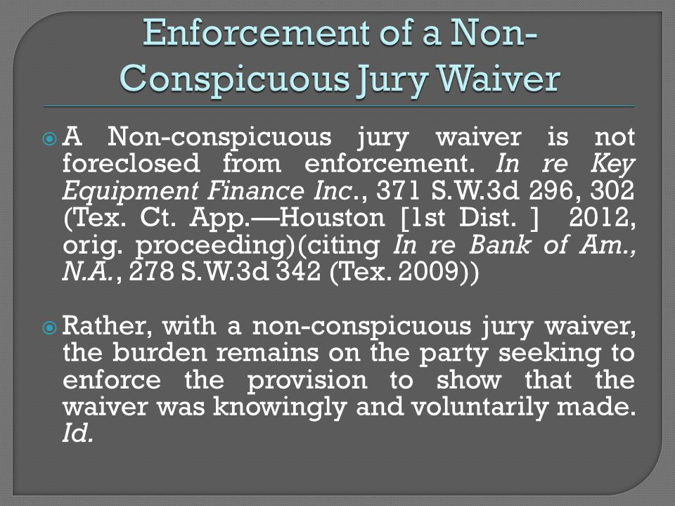  A Non-conspicuous jury waiver is not foreclosed from enforcement. In re Key Equipment Finance Inc., 371 S.W.3d 296, 302 (Tex. Ct. App.—Houston [1st