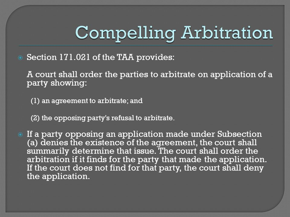  Section 171.021 of the TAA provides: A court shall order the parties to arbitrate on application of a party showing: (1) an agreement to arbitrate; and (2) the opposing party s refusal to arbitrate.
