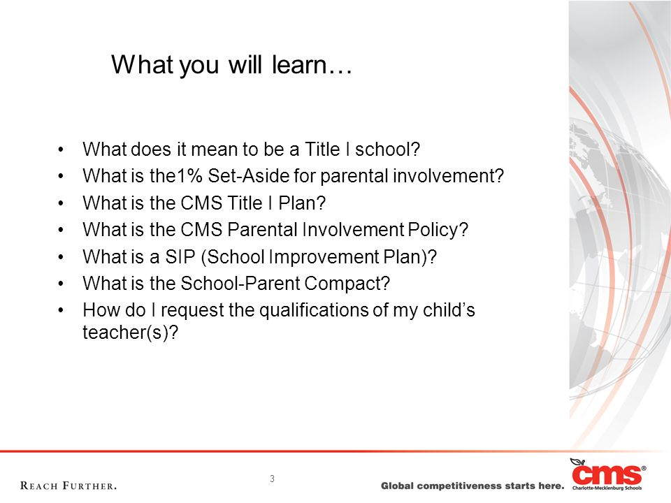 3 What you will learn… What does it mean to be a Title I school? What is the1% Set-Aside for parental involvement? What is the CMS Title I Plan? What
