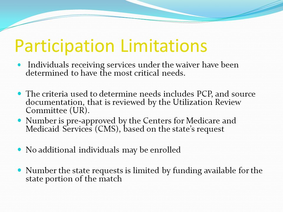 Participation Limitations Individuals receiving services under the waiver have been determined to have the most critical needs.