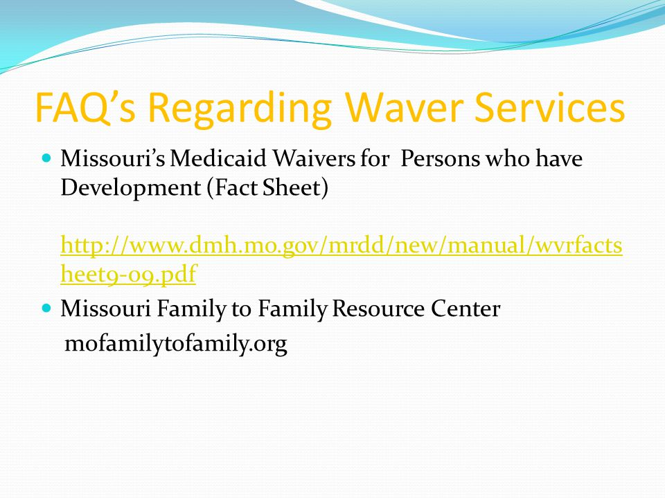 FAQ's Regarding Waver Services Missouri's Medicaid Waivers for Persons who have Development (Fact Sheet) http://www.dmh.mo.gov/mrdd/new/manual/wvrfacts heet9-09.pdf http://www.dmh.mo.gov/mrdd/new/manual/wvrfacts heet9-09.pdf Missouri Family to Family Resource Center mofamilytofamily.org