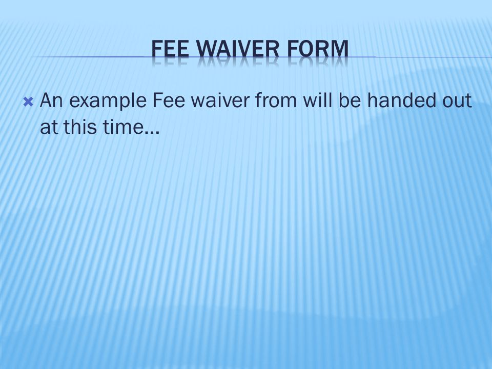  An example Fee waiver from will be handed out at this time…