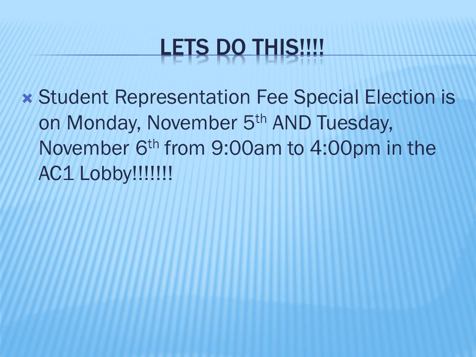  Student Representation Fee Special Election is on Monday, November 5 th AND Tuesday, November 6 th from 9:00am to 4:00pm in the AC1 Lobby!!!!!!!