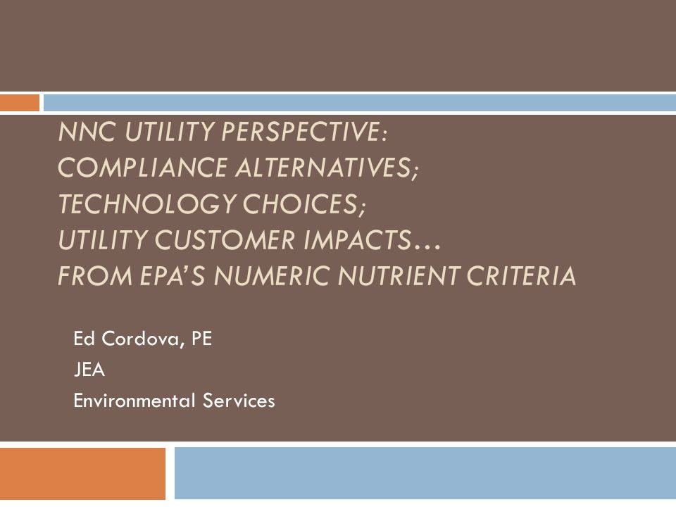 NNC UTILITY PERSPECTIVE: COMPLIANCE ALTERNATIVES; TECHNOLOGY CHOICES; UTILITY CUSTOMER IMPACTS… FROM EPA'S NUMERIC NUTRIENT CRITERIA Ed Cordova, PE JEA Environmental Services