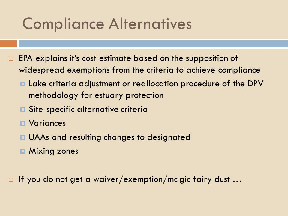 Compliance Alternatives  EPA explains it's cost estimate based on the supposition of widespread exemptions from the criteria to achieve compliance  Lake criteria adjustment or reallocation procedure of the DPV methodology for estuary protection  Site-specific alternative criteria  Variances  UAAs and resulting changes to designated  Mixing zones  If you do not get a waiver/exemption/magic fairy dust …