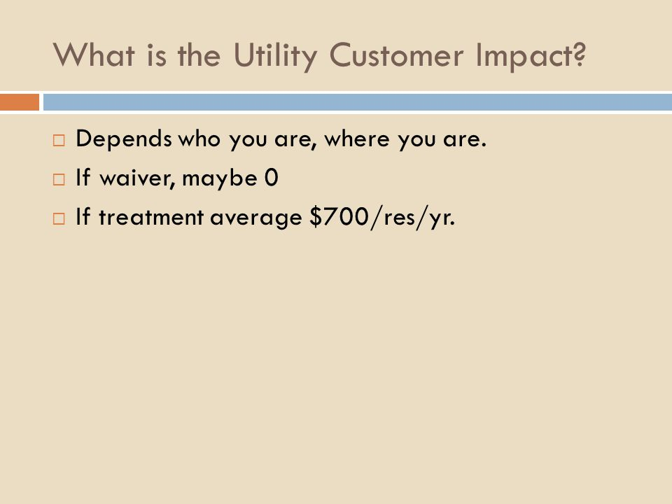 What is the Utility Customer Impact?  Depends who you are, where you are.  If waiver, maybe 0  If treatment average $700/res/yr.