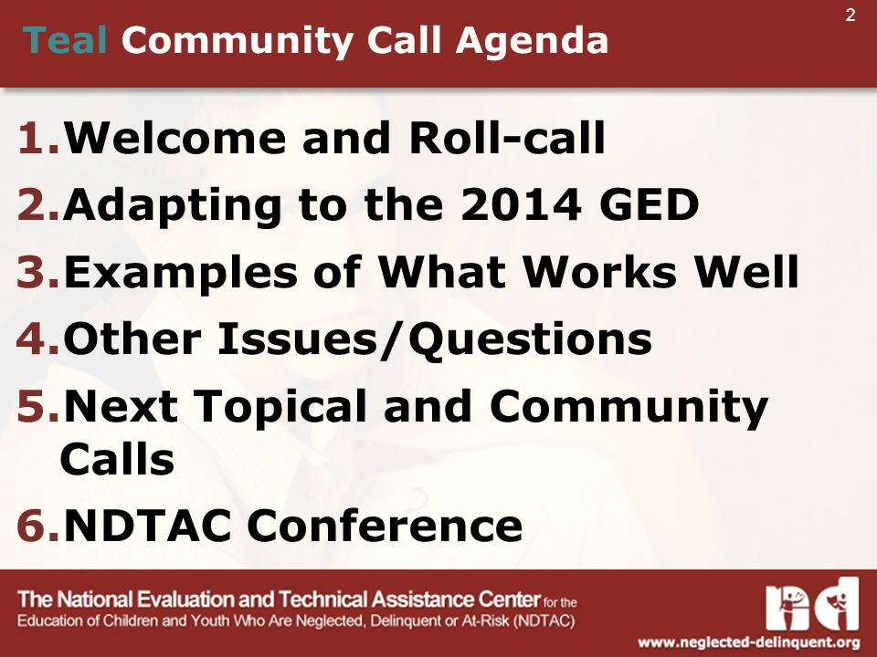2 Teal Community Call Agenda 1.Welcome and Roll-call 2.Adapting to the 2014 GED 3.Examples of What Works Well 4.Other Issues/Questions 5.Next Topical and Community Calls 6.NDTAC Conference