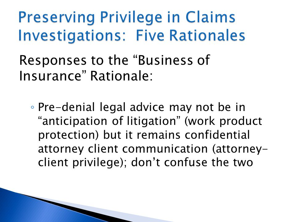 Responses to the Business of Insurance Rationale: ◦ Pre-denial legal advice may not be in anticipation of litigation (work product protection) but it remains confidential attorney client communication (attorney- client privilege); don't confuse the two