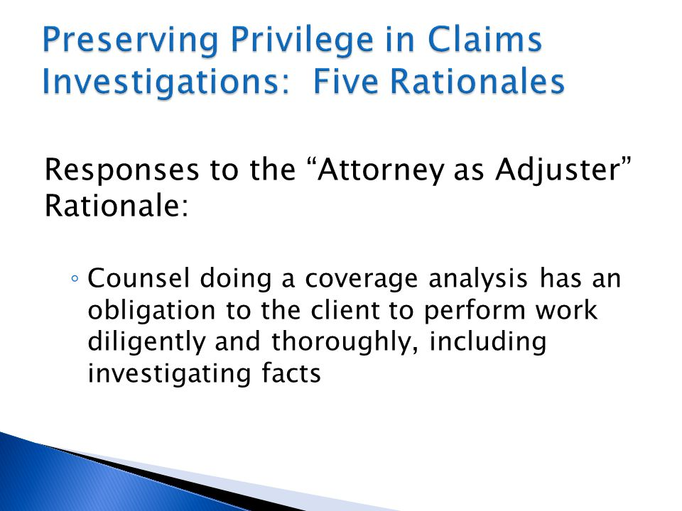 Responses to the Attorney as Adjuster Rationale: ◦ Counsel doing a coverage analysis has an obligation to the client to perform work diligently and thoroughly, including investigating facts