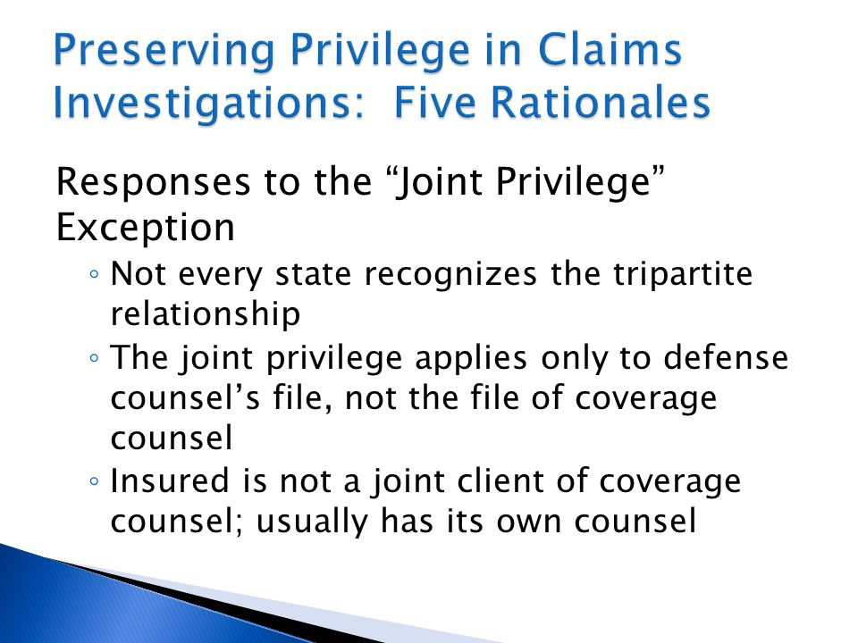 Responses to the Joint Privilege Exception ◦ Not every state recognizes the tripartite relationship ◦ The joint privilege applies only to defense counsel's file, not the file of coverage counsel ◦ Insured is not a joint client of coverage counsel; usually has its own counsel