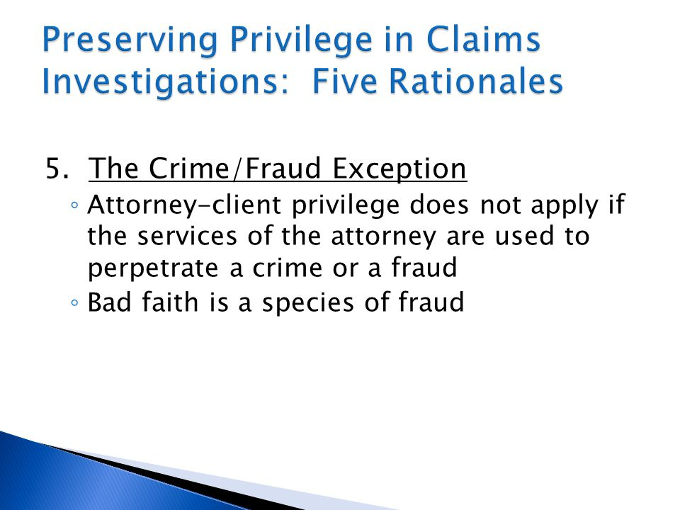 5. The Crime/Fraud Exception ◦ Attorney-client privilege does not apply if the services of the attorney are used to perpetrate a crime or a fraud ◦ Ba