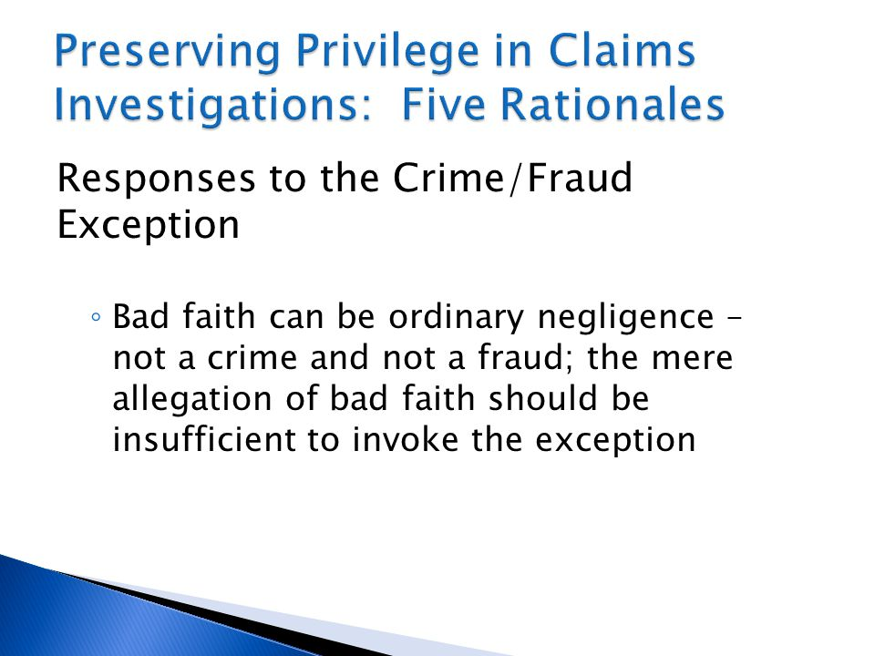 Responses to the Crime/Fraud Exception ◦ Bad faith can be ordinary negligence – not a crime and not a fraud; the mere allegation of bad faith should be insufficient to invoke the exception