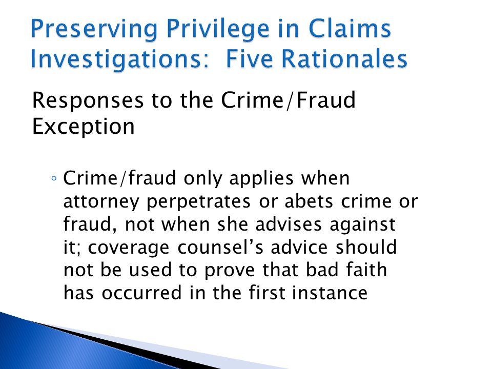 Responses to the Crime/Fraud Exception ◦ Crime/fraud only applies when attorney perpetrates or abets crime or fraud, not when she advises against it; coverage counsel's advice should not be used to prove that bad faith has occurred in the first instance