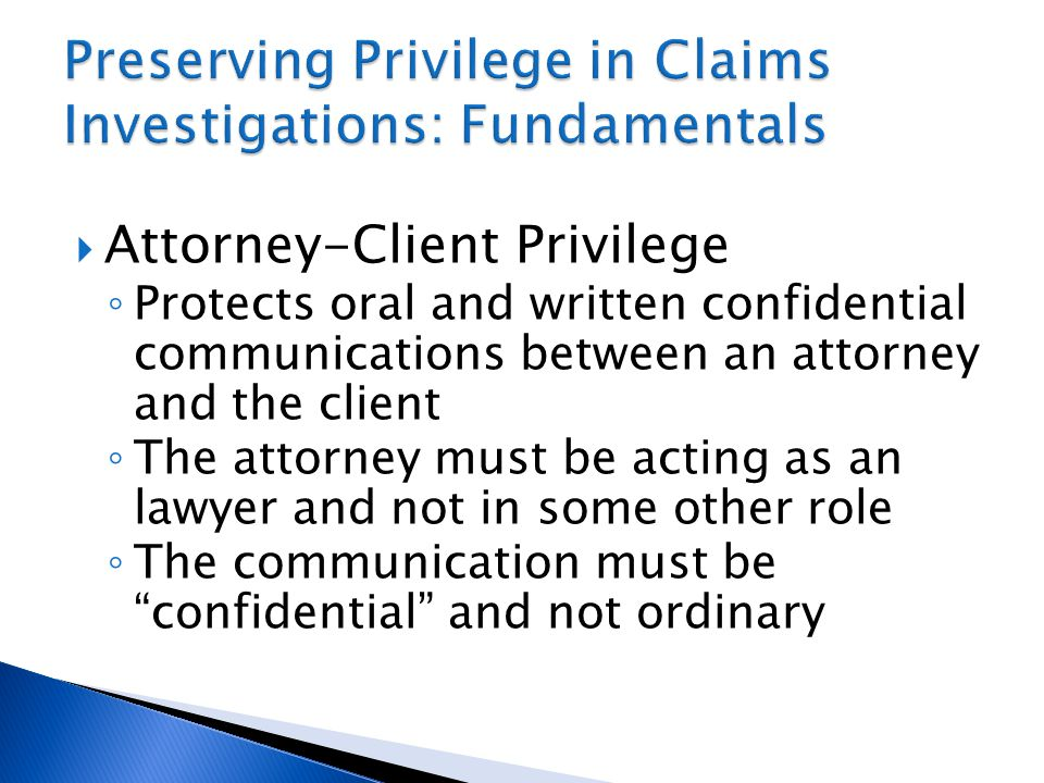  Attorney-Client Privilege ◦ Protects oral and written confidential communications between an attorney and the client ◦ The attorney must be acting as an lawyer and not in some other role ◦ The communication must be confidential and not ordinary