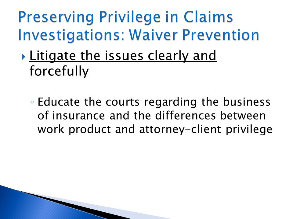  Litigate the issues clearly and forcefully ◦ Educate the courts regarding the business of insurance and the differences between work product and attorney-client privilege
