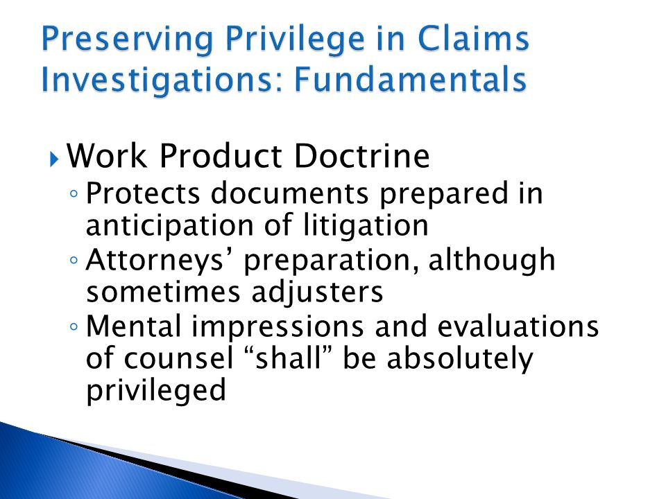  Work Product Doctrine ◦ Protects documents prepared in anticipation of litigation ◦ Attorneys' preparation, although sometimes adjusters ◦ Mental impressions and evaluations of counsel shall be absolutely privileged