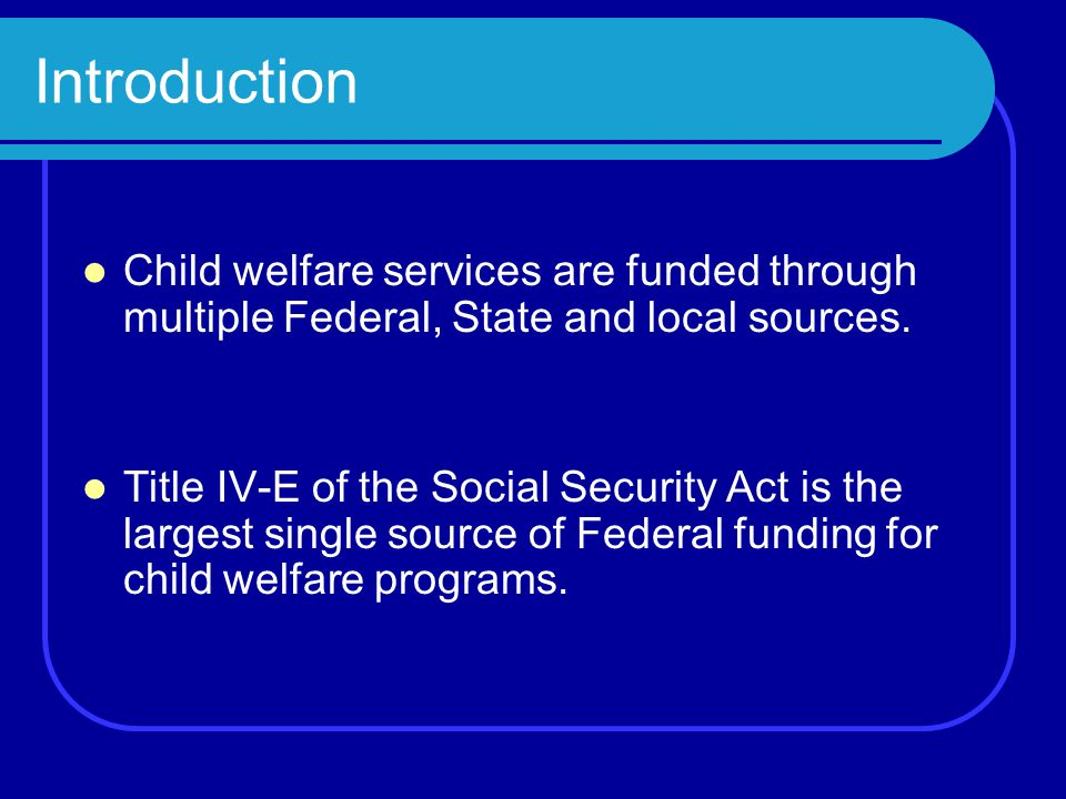 Introduction Child welfare services are funded through multiple Federal, State and local sources.