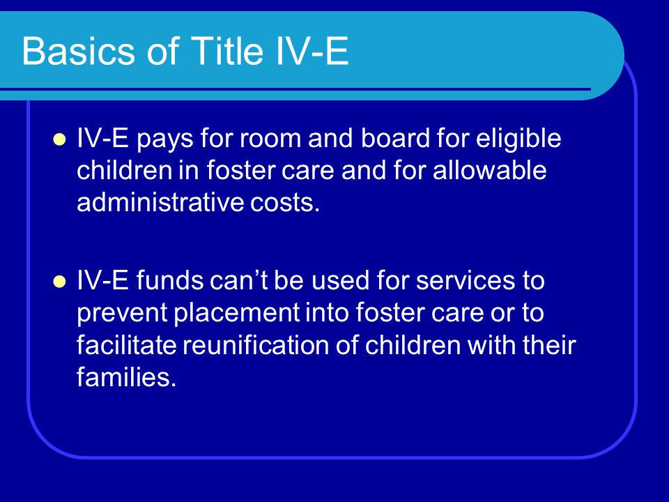 Basics of Title IV-E IV-E pays for room and board for eligible children in foster care and for allowable administrative costs.