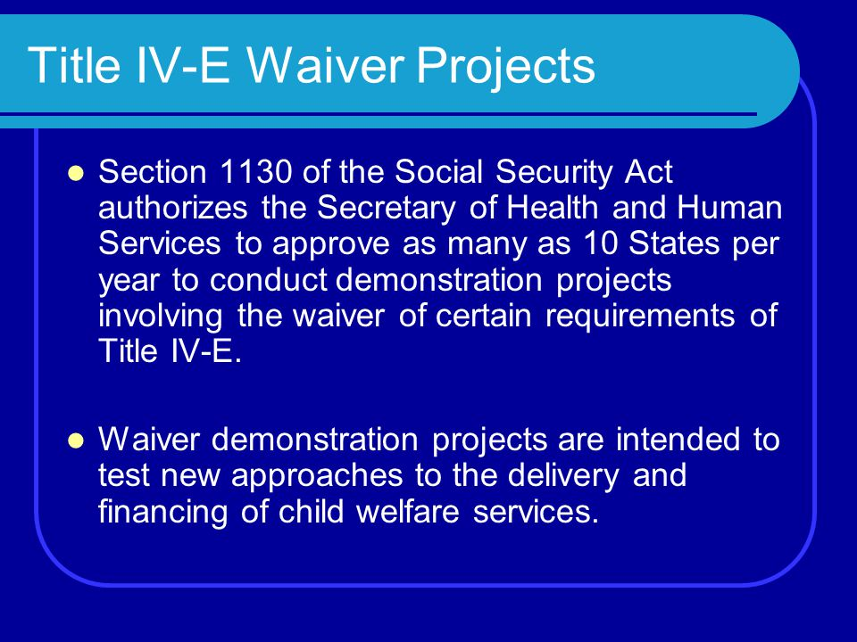 Title IV-E Waiver Projects Section 1130 of the Social Security Act authorizes the Secretary of Health and Human Services to approve as many as 10 States per year to conduct demonstration projects involving the waiver of certain requirements of Title IV-E.