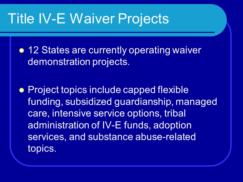 Title IV-E Waiver Projects 12 States are currently operating waiver demonstration projects.