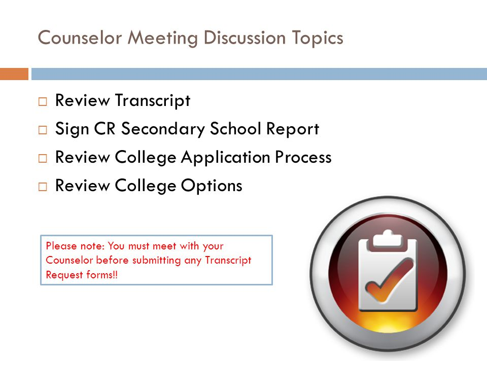 Counselor Meeting Discussion Topics  Review Transcript  Sign CR Secondary School Report  Review College Application Process  Review College Options Please note: You must meet with your Counselor before submitting any Transcript Request forms!!