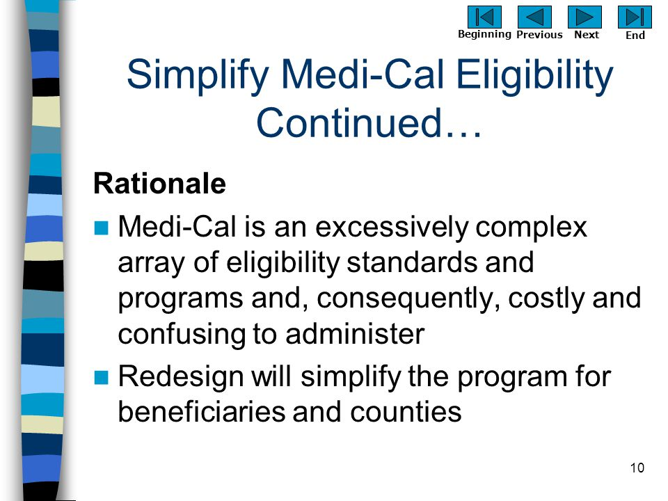 Previous Next Beginning End 10 Simplify Medi-Cal Eligibility Continued… Rationale Medi-Cal is an excessively complex array of eligibility standards an