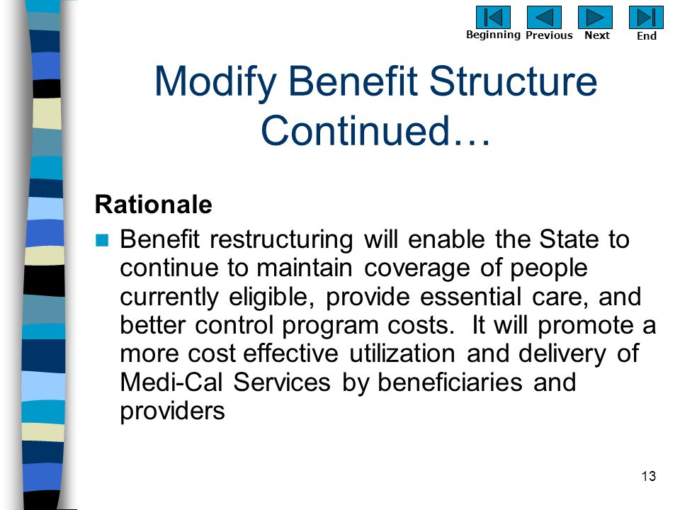 Previous Next Beginning End 13 Modify Benefit Structure Continued… Rationale Benefit restructuring will enable the State to continue to maintain cover