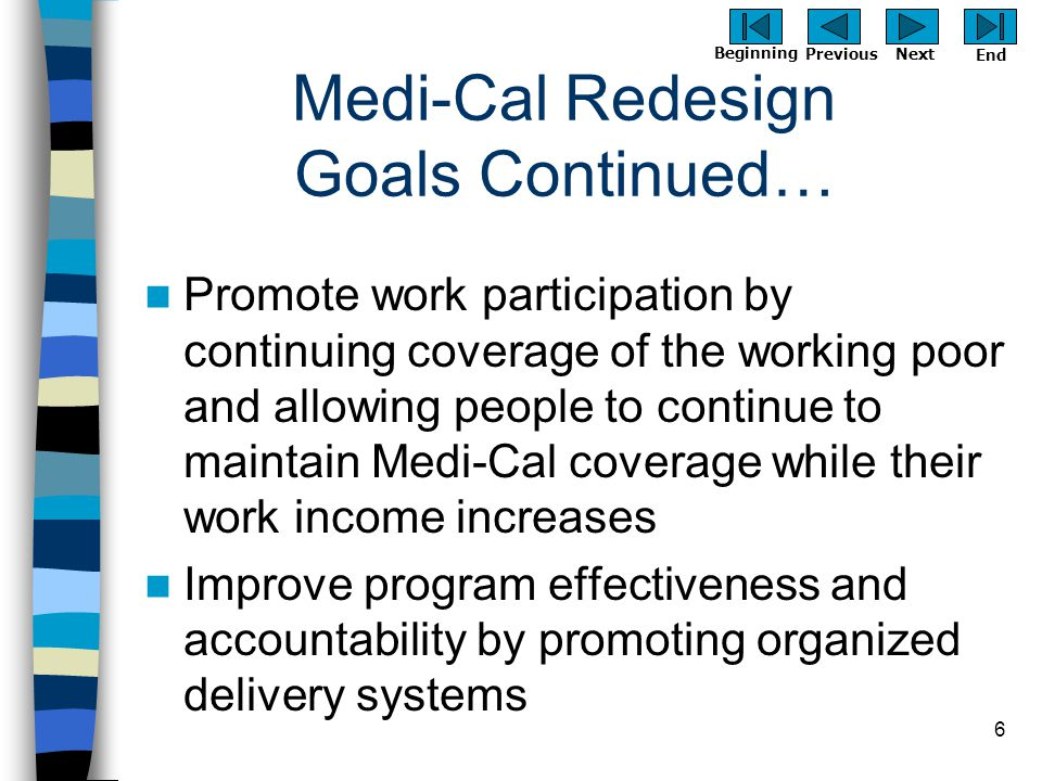 Previous Next Beginning End 6 Medi-Cal Redesign Goals Continued… Promote work participation by continuing coverage of the working poor and allowing pe