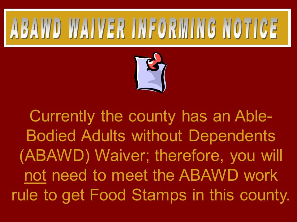 Currently the county has an Able- Bodied Adults without Dependents (ABAWD) Waiver; therefore, you will not need to meet the ABAWD work rule to get Food Stamps in this county.