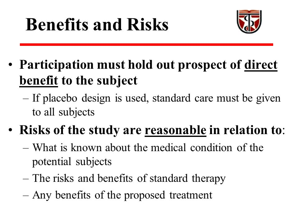 Benefits and Risks Participation must hold out prospect of direct benefit to the subject –If placebo design is used, standard care must be given to all subjects Risks of the study are reasonable in relation to: –What is known about the medical condition of the potential subjects –The risks and benefits of standard therapy –Any benefits of the proposed treatment